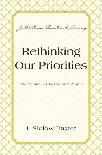 Rethinking Our Priorities - The Church: Its Pastor and People ebook by J. Sidlow Baxter