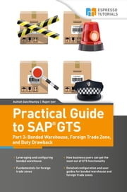 Practical Guide to SAP GTS Part 3: Bonded Warehouse, Foreign Trade Zone, and Duty Drawback ebook by Rajen Iyer, Ashish Galchhaniya
