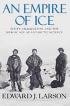 An Empire of Ice: Scott, Shackleton and the Heroic Age of Antarctic Science ebook by Edward J. Larson