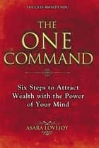 The One Command - Six Steps to Attract Wealth with the Power of Your Mind ebook by Asara Lovejoy