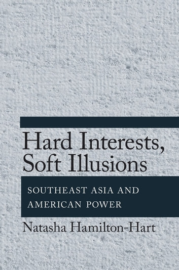 Hard Interests, Soft Illusions - Southeast Asia and American Power ebook by Natasha Hamilton-Hart