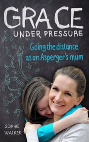 Grace Under Pressure - Going the distance as an Aspergers mum ebook by Sophie Walker