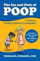 The Ins and Outs of POOP - A Guide to Treating Childhood Constipation ebook by Thomas DuHamel