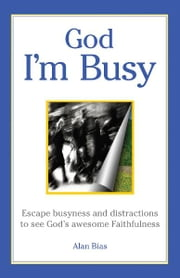 God I'm Busy - Escape busyness and distractions to see God's awesome faithfulness ebook by Alan Bias