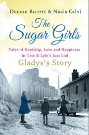 The Sugar Girls - Gladys's Story: Tales of Hardship, Love and Happiness in Tate & Lyle's East End ebook by Duncan Barrett, Nuala Calvi