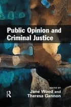 Public Opinion and Criminal Justice - Context, Practice and Values ebook by Jane Wood, Theresa A. Gannon