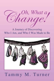 Oh, What a Change! - A Journey of Discovering Who I Am, and Who I Was Made to Be ebook by Tammy M. Turner