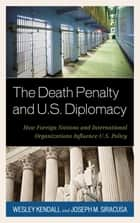 The Death Penalty and U.S. Diplomacy - How Foreign Nations and International Organizations Influence U.S. Policy ebook by Wesley Kendall, Joseph M. Siracusa, Deputy Dean of Global Studies,...