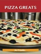 Pizza Greats: Delicious Pizza Recipes, The Top 93 Pizza Recipes ebook by Franks Jo