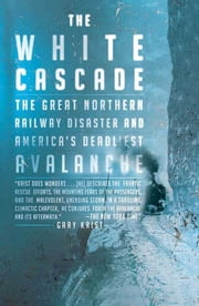 The White Cascade - The Great Northern Railway Disaster and America's Deadliest Avalanche ebook by Gary Krist