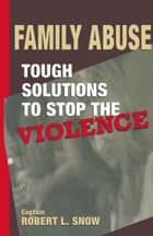Family Abuse - Tough Solutions to Stop the Violence ebook by Robert L. Snow