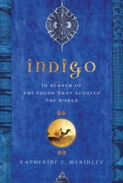 Indigo - In Search of the Color That Seduced the World ebook by Catherine E. McKinley