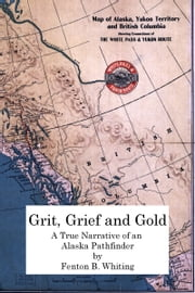 Grit, Grief And Gold: A True Narrative Of An Alaska Pathfinder ebook by ANDY BARNETT