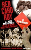 Red Card Roy: Sex, Booze and Sendings Off: The Life of Britain's Wildest Footballer