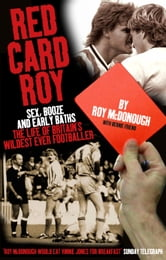 Red Card Roy: Sex, Booze and Sendings Off: The Life of Britain's Wildest Footballer ebook by Roy McDonough