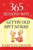 365 Reasons Why Gettin' Old Ain't So Bad ebook by Karen O'Connor