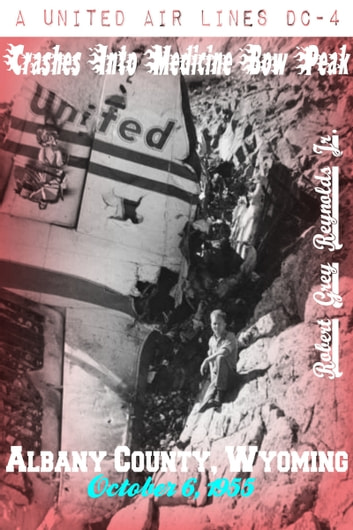 A United Airlines DC-4 Crashes Into Medicine Bow Peak Albany County, Wyoming October 6, 1955 ebook by Robert Grey Reynolds Jr