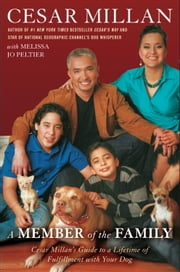 A Member of the Family - Cesar Millan's Guide to a Lifetime of Fulfillment with Your Dog ebook by Cesar Millan,Melissa Jo Peltier