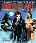 The Complete Book of Drawing Fantasy Art - How to draw amazing characters and scenes ebook by Steve Beaumont