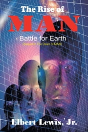 The Rise of MAN - Battle for Earth ebook by Elbert Lewis, Jr.
