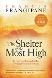 The Shelter of the Most High - Living Your Life Under the Divine Protection of God ebook by Francis Frangipane