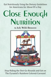 Close Enough Nutrition - Eat Nutritiously Using the Dietary Guidelines for Americans for About $5 a Day ebook by Judy Webb Brewster