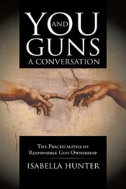 You and Guns: A Conversation - The Practicalities of Responsible Gun Ownership ebook by Isabella Hunter