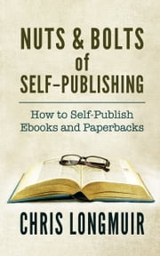 Nuts & Bolts of Self-Publishing: How to Self-Publish Ebooks and Paperbacks ebook by Chris Longmuir