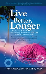Live Better, Longer - The Science Behind the Amazing Health Benefits of OPC ebook by Richard A Passwater