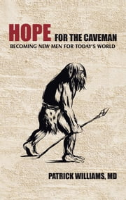 Hope for the Caveman - Becoming New Men for Today's World ebook by Patrick Williams, MD