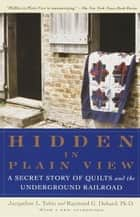 Hidden in Plain View - A Secret Story of Quilts and the Underground Railroad ebook by Jacqueline L. Tobin, Raymond G. Dobard