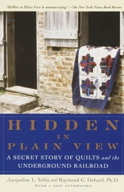 Hidden in Plain View - A Secret Story of Quilts and the Underground Railroad ebook by Jacqueline L. Tobin,Raymond G. Dobard