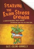 Starving the Exam Stress Gremlin - A Cognitive Behavioural Therapy Workbook on Managing Exam Stress for Young People ebook by Kate Collins-Donnelly