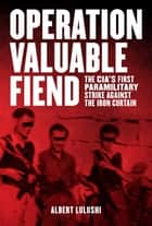 Operation Valuable Fiend - The CIA's First Paramilitary Strike Against the Iron Curtain ebook by Albert Lulushi
