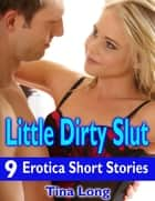 Little Dirty Slut: 9 Erotica Short Stories ebook by Tina Long