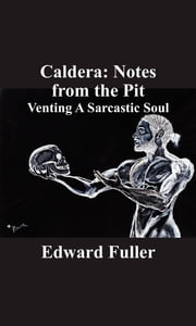 Caldera: Notes from the Pit - Venting A Sarcastic Soul ebook by Edward Fuller