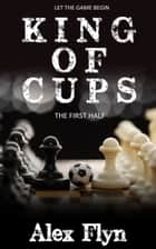 King Of Cups. The First Half ebook by Alex Flyn
