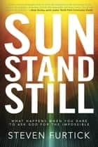 Sun Stand Still - What Happens When You Dare to Ask God for the Impossible ebook by Steven Furtick