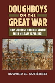 Doughboys on the Great War - How American Soldiers Viewed Their Military Experience ebook by Edward A. Gutièrrez