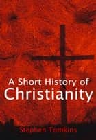 A Short History of Christianity ebook by Stephen Tomkins