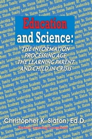 Education and Science: the Information Processing Age, the Learning Parent and Child in Crisis ebook by Ed.D. Christopher Slaton