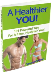 A Healthier You! 101 Powerful Tips For A Fitter, Healthier You ebook by Spencer Coffman