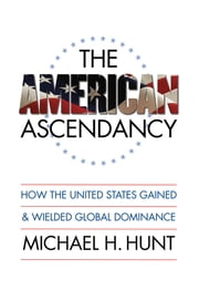 The American Ascendancy - How the United States Gained and Wielded Global Dominance ebook by Michael H. Hunt