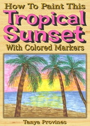 How To Paint This Tropical Sunset With Colored Markers ebook by Tanya Provines