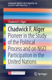 Chadwick F. Alger - Pioneer in the Study of the Political Process and on NGO Participation in the United Nations ebook by Chadwick F Alger