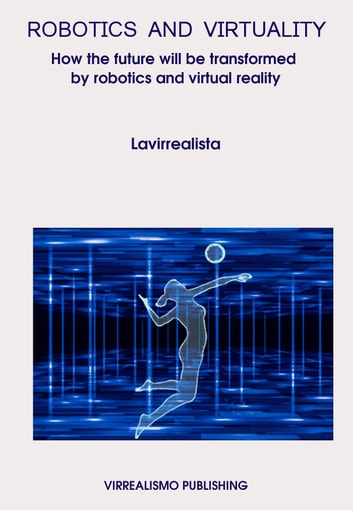 Robotics And Virtuality: How The Future Will Be Transformed By Robotics And Virtual Reality ebook by Lavirrealista *