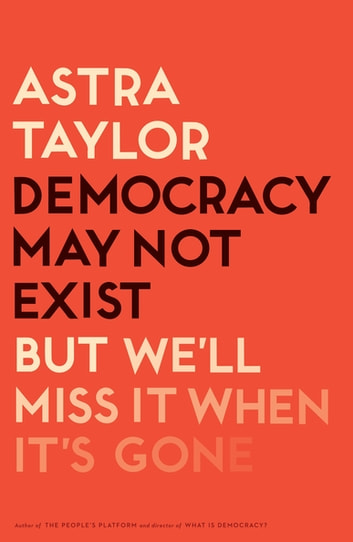 Democracy May Not Exist, but We'll Miss It When It's Gone ebook by Astra Taylor