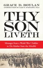 Thy Son Liveth - Messages from a World War I Soldier to His Mother from the Afterlife ebook by Grace Duffie Boylan, Prof. Gary E Schwartz, PhD