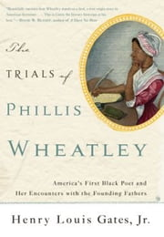 The Trials of Phillis Wheatley - America's First Black Poet and Her Encounters with the Founding Fathers ebook by Henry Louis Gates