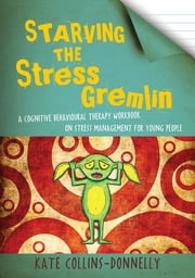 Starving the Stress Gremlin - A Cognitive Behavioural Therapy Workbook on Stress Management for Young People ebook by Kate Collins-Donnelly